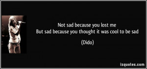 Not sad because you lost me But sad because you thought it was cool to ...