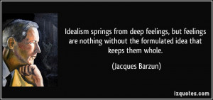 Idealism springs from deep feelings, but feelings are nothing without ...