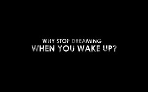the dream starts when you wake up!!!