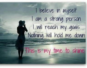 believe in myself. I am a strong person.I will reach my goals ...