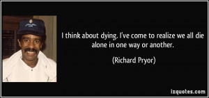 think about dying. I've come to realize we all die alone in one way ...