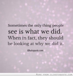 Sometimes the only thing people see is what we did. When in fact, they ...
