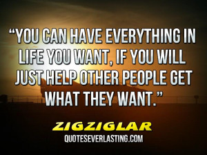 """if you will just help other people get what they want."""" _ ZigZiglar ..."""
