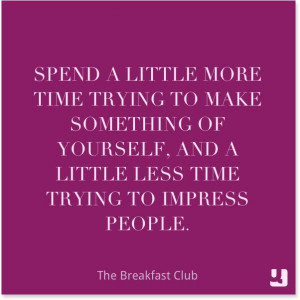 ... and a little less time trying to impress people.