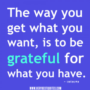 ... quotes, The way you get what you want, is to be grateful for what you