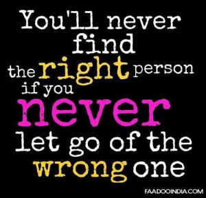 ... 'll never find the right person if you never let go of the wrong one