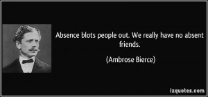 ... blots people out. We really have no absent friends. - Ambrose Bierce