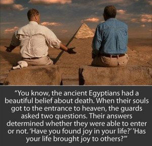 You know, the ancient Egyptians had a beautiful belief about death ...