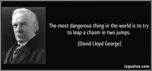 The most dangerous thing in the world is to try to leap a chasm in two ...