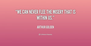 quote Arthur Golden we can never flee the misery that 180676 1 png