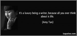 It's a luxury being a writer, because all you ever think about is life ...