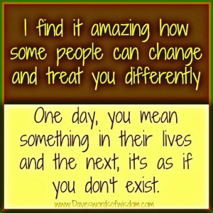 ... people can change and treat you differently one day you mean something
