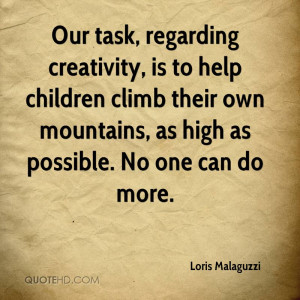 Our task, regarding creativity, is to help children climb their own ...