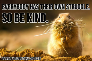 Everybody has their own struggle. so be kind ~ Inspirational Quote