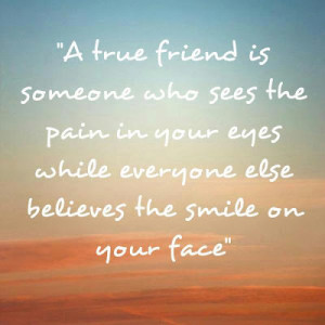 true friend is someone who sees the pain in your eyes while ...