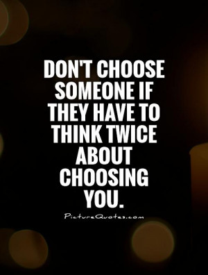 ... someone if they have to think twice about choosing you. Picture Quote