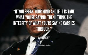 If you speak your mind and if it is true what you're saying, then I ...