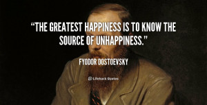 The greatest happiness is to know the source of unhappiness.""