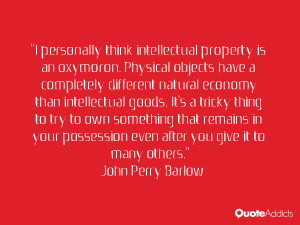 personally think intellectual property is an oxymoron. Physical ...