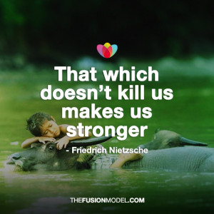That which doesn't kill us makes us stronger - Friedrich Nietzsche