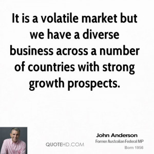 It is a volatile market but we have a diverse business across a number ...