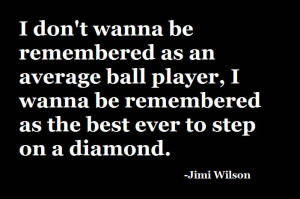 ... Player, I Wanna Be Remembered As The Best Ever To Step On A Diamond