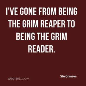 ... ve gone from being the Grim Reaper to being the Grim Reader
