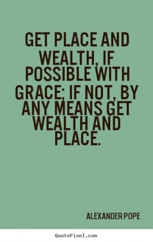 and wealth, if possible with grace; If not, by any means get wealth ...