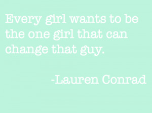 Every girl wants to be the one girl that can change that guy.
