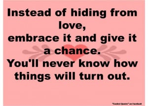 ... Quotes About Love: Instead Of Hiding From Love Embrace It And Give It