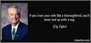 ... wife like a thoroughbred, you'll never end up with a nag. - Zig Ziglar