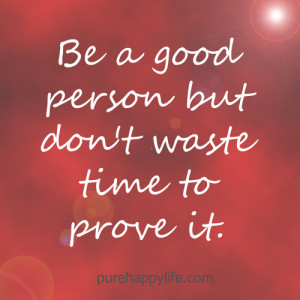 Life Quote: Be a good person but don't waste time to prove it.