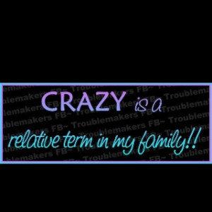 Crazy isn 39 t the only relative term in my family LOLOL
