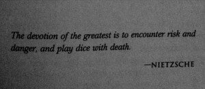 The devotion of the greatest is to encounter risk and danger and play ...