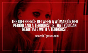 The difference between a woman on her period and a terrorist is that ...