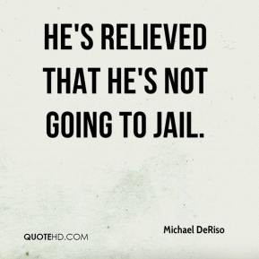 Michael DeRiso - He's relieved that he's not going to jail.