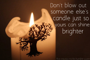 Don't blow out someone else's candle just so yours can shine ...
