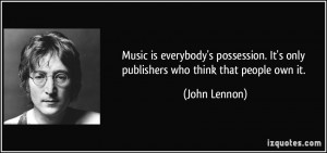 ... . It's only publishers who think that people own it. - John Lennon