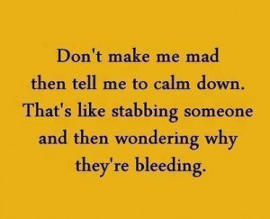 Don't Make Me And Then Tell Me To Calm Down