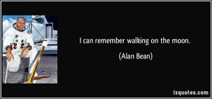can remember walking on the moon. - Alan Bean