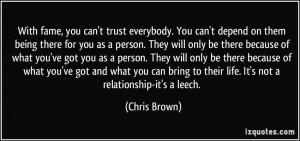With fame, you can't trust everybody. You can't depend on them being ...