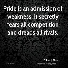 Fulton J. Sheen - Pride is an admission of weakness; it secretly fears ...