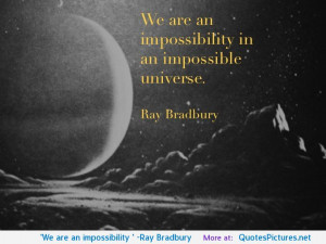 We are an impossibility…' -Ray Bradbury