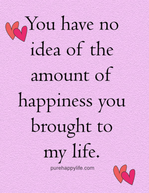 Quote: You have no idea of the amount of happiness you brought to my ...