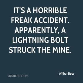 Wilbur Ross - It's a horrible freak accident. Apparently, a lightning ...