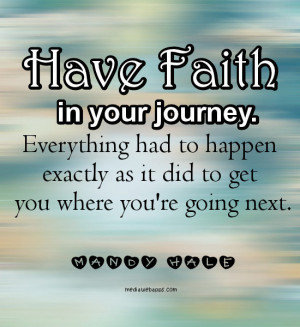 Have faith in your journey. Everything had to happen exactly as it