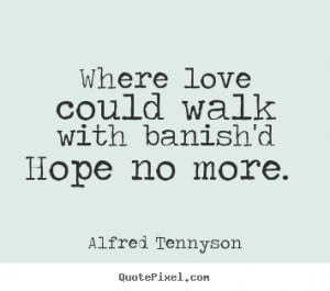 Quote about love - Where love could walk with banish'd hope no more.