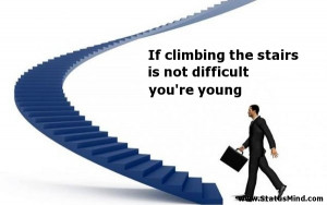 climbing the stairs is not difficult you're young - Quotes and Sayings ...