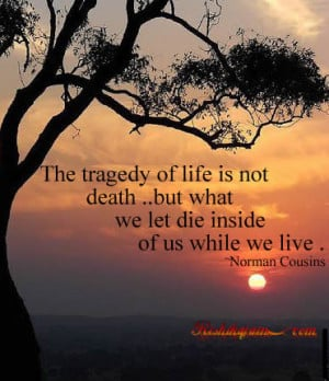The tragedy of life is not death ..but what we let die inside of us ...