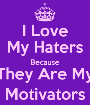 Love My Haters Haters Are Motivators